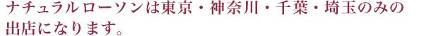 ナチュラルローソンは東京・神奈川・千葉・埼玉のみの出店になります。